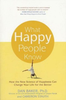 What Happy People Know: How the New Science of Happiness Can Change Your Life for the Better - Cameron Stauth, Dan Baker