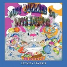 Dust Bunnies Do Love Donuts - Donna Harris, Philip Harris