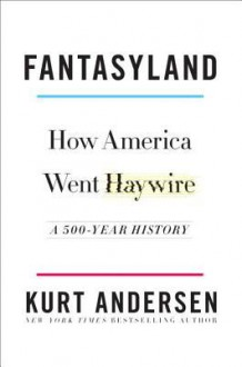 Fantasyland: How America Went Haywire: A 500-Year History - Kurt Andersen