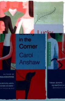 Lucky in the Corner: A Novel - Carol Anshaw