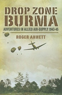 Drop Zone Burma: Adventures in Allied Air Supply 1942-45 - Roger Annett