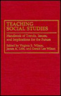 Teaching Social Studies: Handbook of Trends, Issues, and Implications for the Future - Gerald Lee Wilson, Virginia Wilson, James Litle