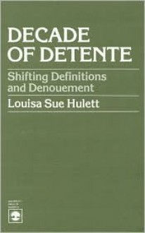 Decade of Detente: Shifting Definitions and Denouement - Louisa Sue Hulett