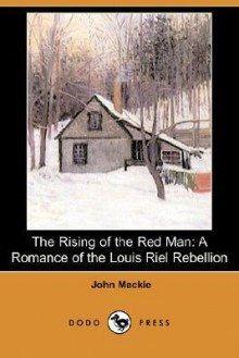 The Rising of the Red Man: A Romance of the Louis Riel Rebellion (Dodo Press) - John Mackie