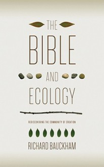 The Bible and Ecology: Rediscovering the Community of Creation (Sarum Theological Lectures) - Richard Bauckham