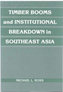 Timber Booms Instutional Breakdown in Southeast Asia. Political Economy of Institutions and Decisions. - Michael L. Ross
