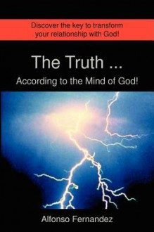 The Truth ... According to the Mind of God! - Alfonso J Fernandez