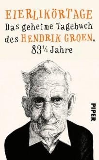 Eierlikörtage: Das geheime Tagebuch des Hendrik Groen, 83 1/4 Jahre - Hendrik Gruen