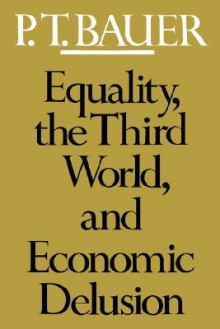 Equality, the Third World, and Economic Delusion - P.T. Bauer