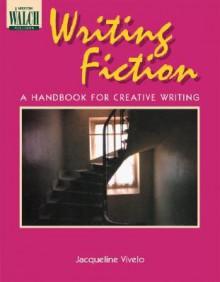 Writing Fiction: A Handbook for Creative Writing - Jacqueline Vivelo