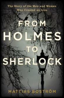 From Holmes to Sherlock: The Story of the Men and Women Who Created an Icon - Mattias Boström, Michael Gallagher