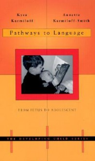 Pathways to Language: From Fetus to Adolescent (The Developing Child) - Kyra Karmiloff, Annette Karmiloff-Smith