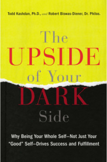 "The Upside of Your Dark Side: Why Being Your Whole Self--Not Just Your ""Good"" Self--Drives Success and Fulfillment - Todd Kashdan,Robert Biswas-Diener"
