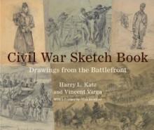 Civil War Sketch Book: Drawings from the Battlefront - Harry L. Katz, Vincent Virga, Alan Brinkley