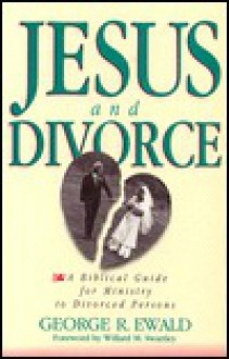 Jesus and Divorce: A Biblical Guide for Ministry to Divorced Persons - George R. Ewald