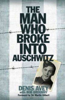 The Man Who Broke Into Auschwitz - Denis Avey