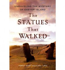 The Statues that Walked: Unraveling the Mystery of Easter Island - Terry Hunt, Carl Lipo