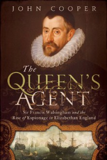 The Queen's Agent: Sir Francis Walsingham and the Rise of Espionage in Elizabethan England - John Cooper