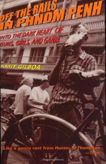 Off the Rails in Phnom Penh: Into the Dark Heart of Guns, Girls, and Ganja - Amit Gilboa