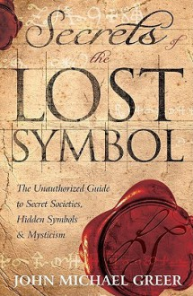 Secrets of the Lost Symbol: The Unauthorized Guide to Secret Societies, Hidden Symbols & Mysticism - John Michael Greer