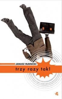 Trzy razy tak! - Rudnicki Janusz