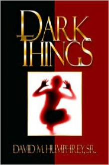 Dark Things - David M. Humphrey Sr., David Humprhey, David Humphrey