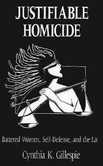 Justifiable Homicide: Battered Women, Self-Defense and the Law - Cynthia K. Gillespie