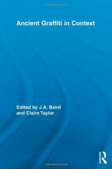Ancient Graffiti in Context (Routledge Studies in Ancient History) - Jennifer Baird, Claire Taylor