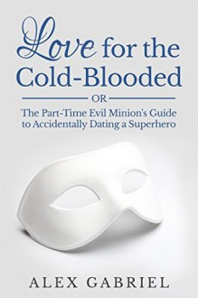 Love for the Cold-Blooded, or The Part-Time Evil Minion's Guide to Accidentally Dating a Superhero - Alex Gabriel