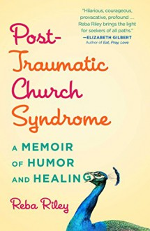 Post-Traumatic Church Syndrome: A Memoir of Humor and Healing - Reba Riley
