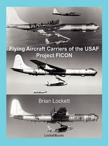 Flying Aircraft Carriers of the USAF: Project Ficon - Brian Lockett