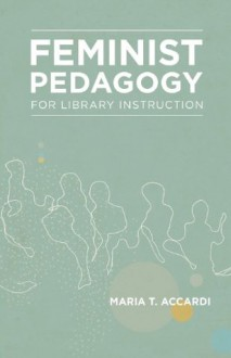 Feminist Pedagogy for Library Instruction - Maria T Accardi