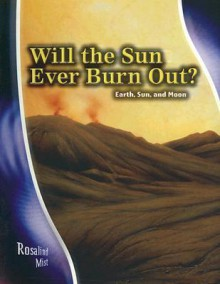 Will the Sun Ever Burn Out?: Earth, Sun, and Moon - Rosalind Mist