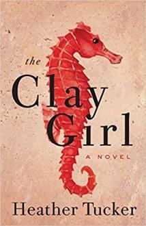 The Clay Girl - Heather Tucker