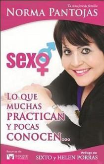 Sexo; Lo Que Muchas Practican y Pocas Conocen... = Sex; What Many Practice and Few Know.. - Norma Pantojas, Sixto Porras, Helen Porras