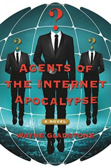 Agents of the Internet Apocalypse: A Novel (The Internet Apocalypse Trilogy) - Wayne Gladstone
