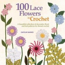 100 Lace Flowers to Crochet: A Beautiful Collection of Decorative Floral and Leaf Patterns for Thread Crochet - Caitlin Sainio