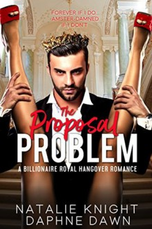 The Proposal Problem: A Billionaire Royal Hangover Romance - Natalie Knight,Daphne Dawn
