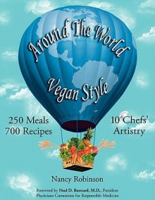 Around the World Vegan Style: 250 Meals, 700 Recipes, 10 Chefs' Artistry - Nancy Robinson