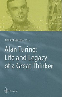 Alan Turing: Life and Legacy of a Great Thinker - Christof Teuscher, Dan Hofstadter