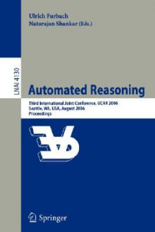 Automated Reasoning: Third International Joint Conference, Ijcar 2006, Seattle, Wa, USA, August 17-20, 2006, Proceedings - Ulrich Furbach