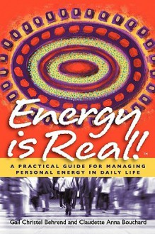 Energy Is Real! -- A Practical Guide for Managing Personal Energy in Daily Life - Gail Christel Behrend, Claudette Anna Bouchard