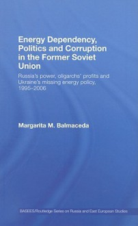 Energy Dependency, Politics and Corruption in the Former Soviet Union: Russia's Power, Oligarchs' Profits and Ukraine's Missing Energy Policy, 1995-2006 - Marga Balmaceda