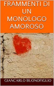 FRAMMENTI DI UN MONOLOGO AMOROSO - Giancarlo Buonofiglio