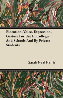 Elocution; Voice, Expression, Gesture for Use in Colleges and Schools and by Private Students - Sarah Neal Harris