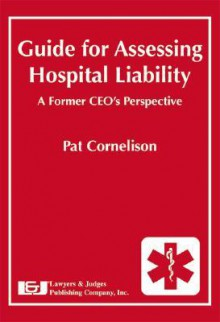 Guide For Assessing Hospital Liability: A Former Ceo's Perspective - Pat Cornelison