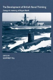 Development of British Naval Thinking: Essays in Memory of Bryan Ranft - Geoffrey Till