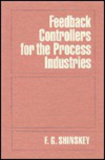 Feedback Controllers for the Process Industries - F. Gregg Shinskey