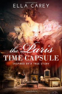 The Paris Time Capsule: Inspired by a True Story - Ella Carey