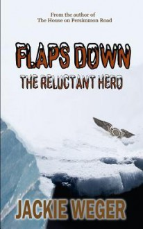 Flaps Down: The Reluctant Hero - Jackie Weger